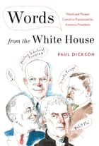 Words from the White House - Words and Phrases Coined or Popularized by America's Presidents ebook by Paul Dickson