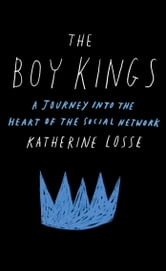 The Boy Kings - A Journey into the Heart of the Social Network ebook by Katherine Losse