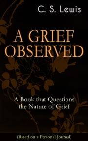 A GRIEF OBSERVED: A Book that Questions the Nature of Grief (Based on a Personal Journal) - Autobiographical Work in Which the Author Explores the Fundamental Questions of Faith and Theodicy eBook by C. S. Lewis
