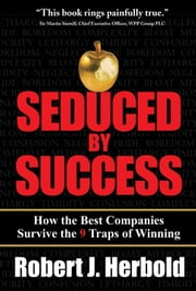 Seduced by Success: How the Best Companies Survive the 9 Traps of Winning: How the Best Companies Survive the 9 Traps of Winning ebook by Herbold, Robert J.