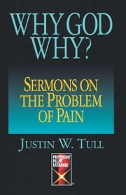 Why God Why? - Sermons on the Problem of Pain ebook by Justin W. Tull