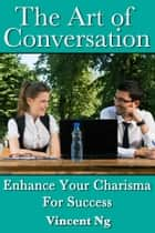 Art of Conversation - Enhance Your Charisma For Success ebook by