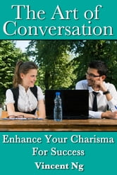 Art of Conversation - Enhance Your Charisma For Success ebook by Vincent Ng