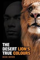 The Desert Lion'S True Colours ebook by Ikechi Hayden