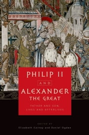 Philip II and Alexander the Great: Father and Son, Lives and Afterlives ebook by Elizabeth Carney,Daniel Ogden