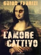 L'amore Cattivo ebook by Guido Fabrizi
