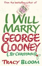I Will Marry George Clooney (By Christmas) eBook by Tracy Bloom