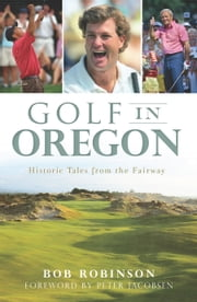 Golf in Oregon - Historic Tales from the Fairway ebook by Bob Robinson,Peter Jacobsen