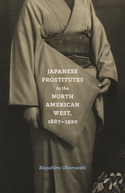 Japanese Prostitutes in the North American West, 1887-1920 ebook by Kazuhiro Oharazeki