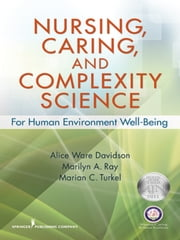 Nursing, Caring, and Complexity Science - For Human Environment Well-Being ebook by Dr. Alice Davidson, RN, Ph.D.,Dr. Marilyn Ray, PhD, RN, CTN-A, FAAN,Marian Turkel, PhD, RN, NEA-BC, FAAN