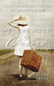Pilgrimage of Desire - An Explorer's Journey Through the Labyrinths of Life  eBook par Alison Gresik