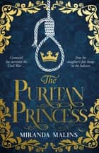 The Puritan Princess - The gripping and unforgettable new historical novel of family, politics and the price of love to read in 2021 ebook by Miranda Malins