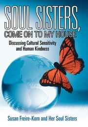 Soul Sisters, Come on to My House - Discussing Cultural Sensitivity and Human Kindness ebook by Susan Freire-Korn and Her Soul Sisters
