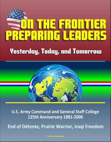 On the Frontier: Preparing Leaders: Yesterday, Today, and Tomorrow: U.S. Army Command and General Staff College 125th Anniversary 1881-2006 - End of Détente, Prairie Warrior, Iraqi Freedom eBook by Progressive Management