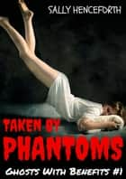 Taken By Phantoms: Ghosts With Benefits #1 (Spectrophilia Ghost Romance) ebook by Sally Henceforth