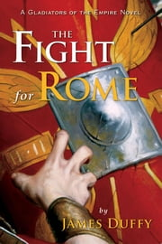The Fight for Rome: A Gladiators of the Empire Novel ebook by Duffy, James