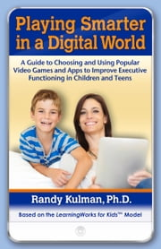 Playing Smarter in a Digital World - A Guide to Choosing and Using Popular Video Games and Apps to Improve Executive Functioning in Children and Teens ebook by Randy Kulman, PhD