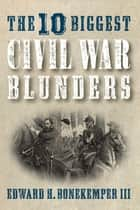 The 10 Biggest Civil War Blunders eBook by Edward H. Bonekemper III