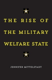 The Rise of the Military Welfare State ebook by Jennifer Mittelstadt