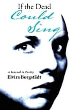 If the Dead Could Sing - A Journal in Poetry ebook by Elvira Borgstädt