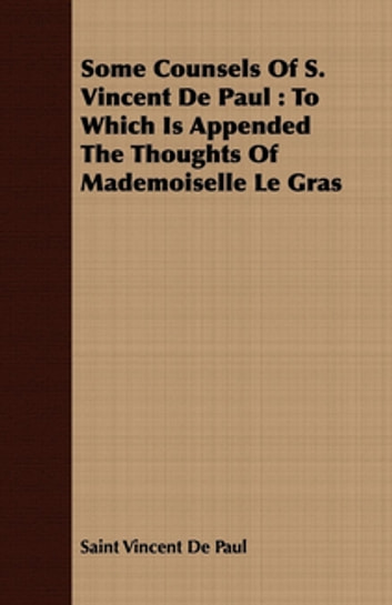 Some Counsels Of S. Vincent De Paul : To Which Is Appended The Thoughts Of Mademoiselle Le Gras ebook by Saint Vincent De Paul