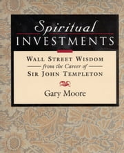 Spiritual Investments: Wall Street Wisdom from Sir John ebook by Moore, Gary