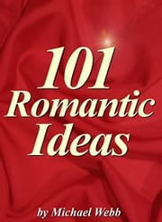 101 Romantic Ideas: Creative Ways To Romance Your Love ebook by Webb, Michael