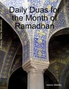 Daily Duas for the Month of Ramadhan ebook by Islamic Mobility