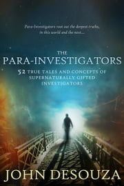THE PARA-INVESTIGATORS - 52 TRUE TALES AND CONCEPTS OF SUPERNATURALLY GIFTED INVESTIGATORS ebook by JOHN DESOUZA