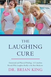 The Laughing Cure - Emotional and Physical Healing-A Comedian Reveals Why Laughter Really Is the Best Medicine ebook by Brian King