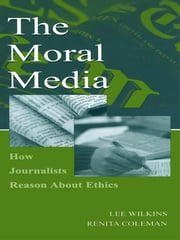 The Moral Media - How Journalists Reason About Ethics ebook by Lee Wilkins,Renita Coleman