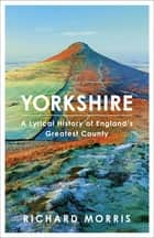 Yorkshire - A lyrical history of England's greatest county ebook by Richard Morris
