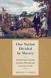 One Nation Divided by Slavery: Remembering the American Revolution While Marchingtoward the Civil War ebook by Conlin, Michael