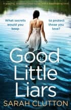 Good Little Liars - A gripping, emotional page turner with a breathtaking twist ebook by Sarah Clutton