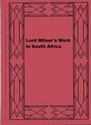 Lord Milner's Work in South Africa ebook by W. Basil Worsfold