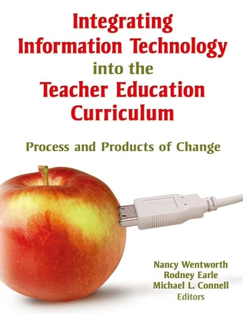 Integrating Information Technology into the Teacher Education Curriculum - Process and Products of Change ebook by Nancy Wentworth,Rodney Earle,Michael Connell