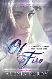 Of Fire (A Sensual Outtake from A Dark Faerie Tale Series) ebook by Alexia Purdy