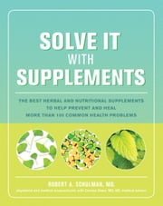 Solve It with Supplements - The Best Herbal and Nutritional Supplements to Help Prevent and Heal More than 100 Common Health Problems ebook by Robert Schulman, Carolyn Dean