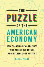 The Puzzle of the American Economy: How Changing Demographics Will Affect Our Future and Influence Our Politics ebook by Mark A. Pisano