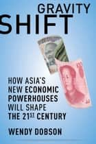 Gravity Shift - How Asia's New Economic Powerhouses Will Shape the 21st Century ebook by Wendy Dobson