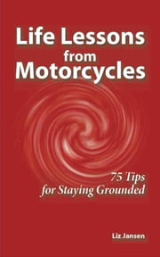 Life Lessons from Motorcycles: Seventy Five Tips for Staying Grounded ebook by Liz Jansen
