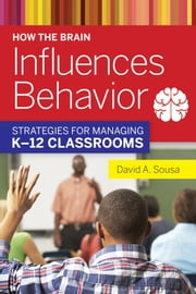 How the Brain Influences Behavior - Strategies for Managing K12 Classrooms ebook by David A. Sousa