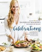 Danielle Walker's Against All Grain Celebrations - A Year of Gluten-Free, Dairy-Free, and Paleo Recipes for Every Occasion [A Cookbook] ebook by Danielle Walker