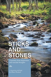 Sticks and Stones - A journey from depression and suicidal thoughts ebook by Hilary Packard