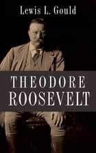 Theodore Roosevelt ebook by Lewis L. Gould