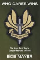 Who Dares Wins - The Green Beret Way for You to Conquer Fear and Su ebook by Bob Mayer