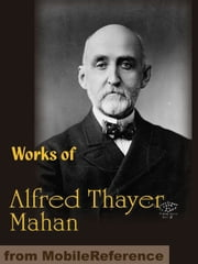 Works Of Alfred Thayer Mahan: The Influence Of Sea Power Upon History, Admiral Farragut, The Interest Of America In Sea Power, The Gulf And Inland Waters And More (Mobi Collected Works) ebook by Alfred Thayer Mahan