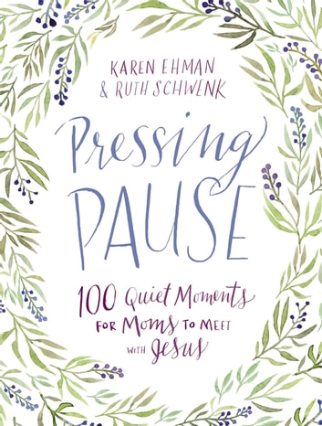 Pressing Pause - 100 Quiet Moments for Moms to Meet with Jesus eBook by Karen Ehman,Ruth Schwenk