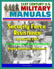 21st Century U.S. Military Manuals: Security Force Assistance - Field Manual 3-07.1 - Brigade Operations, Sustainment (Professional Format Series) ebook by Progressive Management