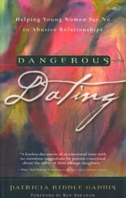 Dangerous Dating - Helping Young Women Say No to Abusive Relationships ebook by Patricia Riddle Gaddis